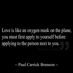 Love is like an oxygen mask on the plane, you must first apply to yourself before applying to the person next to you.
