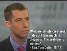 """Tom Cotton, the idiot behind the Iran Letter. Just a reminder, this is his opinion on women. Republicans - the arrogance is beyond belief."