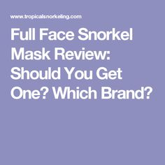Full Face Snorkel Mask Review: Should You Get One? Which Brand?
