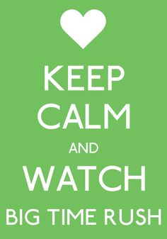 Keep calm and watch big time rush....which is what im doing right now haha