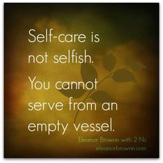 """Self-care is NOT selfish. You cannot serve from an empty vessel."""