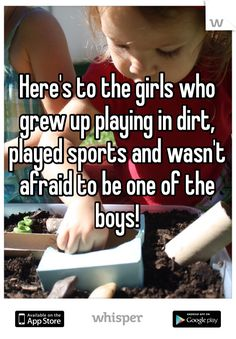 Here's to the girls who grew up playing in dirt, played sports and wasn't afraid to be one of the boys!