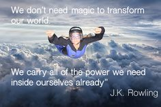 We don't need magic to transform our world. We carry all of the power we need inside ourselves already. JK Rowling @jk_rowling
