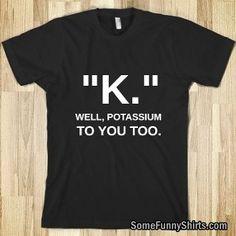 Potassium!!! #Funny-Shirts #Funnyshirts http://www.flaproductions.net/funny-shirts/potassium/1706/?utm_source=PN&utm_medium=http%3A%2F%2Fwww.pinterest.com%2Falliefernandez3%2Ffunny-shirts%2F&utm_campaign=FlaProductions