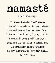 Namaste my soul honors your soul I honor the place in you where the entire universe resides I honor the light love truth beauty and peace within you