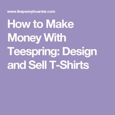 How to Make Money With Teespring: Design and Sell T-Shirts