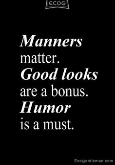 "♂ Quotes about being a gentleman - ""Manners matter. Good looks are a bonus. Humor is a must"" ~ ecogentleman"