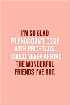 I'm so glad friends don't come with price tags. I could never afford the wonderful friends I've got. Quotes Loyalty, Bff Quotes, Cute Quotes, Quotes To Live By, Funny Quotes, Friends Quotes And Sayings, Best Friend Sayings, Funny Friend Quotes, Lesbian Quotes