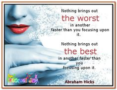 Nothing brings out the worst in another faster than your focusing upon it. Nothing brings out the best in another faster than your focusing upon it. Abraham-Hicks Quotes (AHQ3328) #relationship