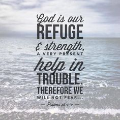 """""""God is our refuge and strength, A very present help in trouble. 2 Therefore we will not fear, Even though the earth be removed, And though the mountains be carried into the midst of the sea; 3 Though its waters roar and be troubled, Though the mountains shake with its swelling. Selah  4 There is a river whose streams shall make glad the city of God,  The holy place of the tabernacle of the Most High. 5 God is in the midst of her, she shall not be moved;  God shall help her, jus Bible Verses About Fear, Quotes About God, Bible Scriptures, Scripture Verses, Faith Quotes, Bible Quotes, Fear Quotes, Jesus Quotes, Psalms 46 1"""