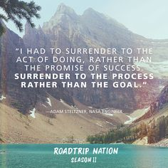 """""""I had to surrender to the act of doing, rather than the promise of success. Surrender to the process rather than the goal."""" -Adam Steltzner, NASA Engineer"""