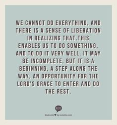 We cannot do everything, and there is a sense of liberation in realizing that.This enables us to do something, and to do it very well. It may be incomplete, but it is a beginning, a step along the way, an opportunity for the Lord's grace to enter and do the rest.