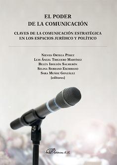 El poder de la comunicación: claves de la comunicación estratégica en los espacios jurídico y político / Nieves Ortega Pérez... [et al.] (editores)