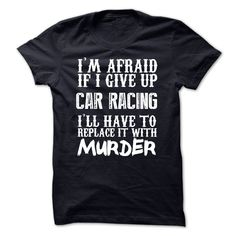 Im Afraid If I Give Up Car Racing Ill Have To Replace I T Shirt, Hoodie, Sweatshirt