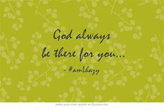 God always be there for you...