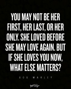 """""""You may not be her first, her last, or her only. She loved before she may love again. But if she loves you now, what else matters?"""" — Bob Marley"""