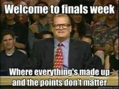 Welcome to finals week...only the points do matter. They're the only thing that does O.o