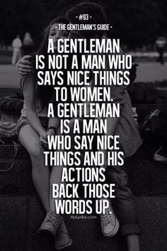 A gentleman is not a man who says nice things to women.  A gentleman is a man who says nice things and his actions back those words up.