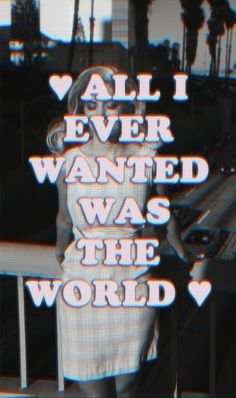 """""""All I ever wanted was the World"""""""