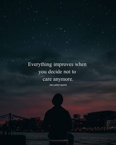 Everything improves when you decide not to care anymore. . . . . .
