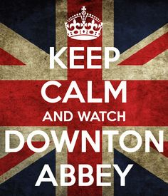 KEEP CALM AND WATCH DOWNTON ABBEY | Storyism.net