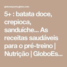 5+ : batata doce, crepioca, sanduíche... As receitas saudáveis para o pré-treino   Nutrição   GloboEsporte.com