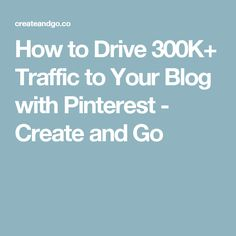 How to Drive 300K+ Traffic to Your Blog with Pinterest - Create and Go