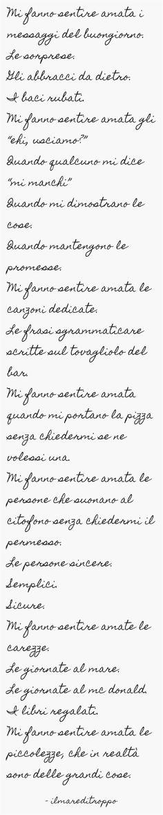 """Mi fanno sentire amata i messaggi del buongiorno. Le sorprese. Gli abbracci da dietro. I baci rubati. Mi fanno sentire amata gli """"ehi, usciamo?"""" Quando qualcuno mi dice """"mi manchi"""" Quando mi dimostrano le cose. Quando mantengono le promesse. Mi fanno sentire amata le canzoni dedicate. Le frasi sgrammaticare scritte sul tovagliolo del bar. Mi fanno sentire amata quando mi portano la pizza senza chiedermi se ne volessi una. Mi fanno sentire amata le persone che..."""