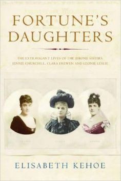 Fortune's Daughters: The Extravagant Lives of the Jerome Sisters - Jennie Churchill, Clara Frewen and Leonie Leslie: Amazon.co.uk: Elisabeth Kehoe: 9781843541592: Books