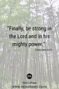 """www.beingbrave.faith """"Finally, be strong in the Lord and in his mighty power."""" Ephesians 6:10"""
