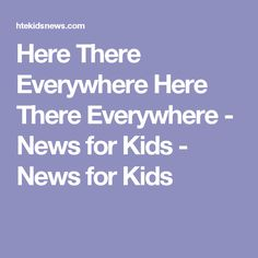 Here There Everywhere Here There Everywhere - News for Kids - News for Kids