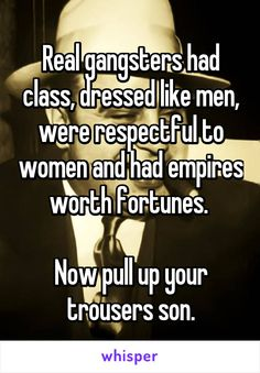 Real gangsters had class, dressed like men, were respectful to women and had empires worth fortunes.   Now pull up your trousers son.