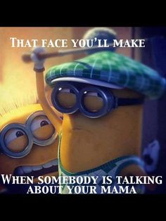 Don't talk about my Momma. Despicable Me Minion