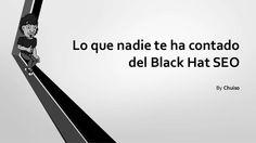 Lo que nadie te ha contado del Black Hat SEO - Chuiso by BlackHatSpain via slideshare