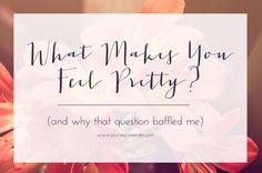What Makes You Feel Pretty? {and why that question baffled me} Make You Feel, How Are You Feeling, How To Make, Best Of Journey, Make It Yourself, This Or That Questions, Feelings, Pretty