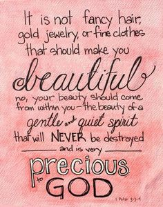 It is not fancy hair, gold jewelry, or fine clothes that should make you beautiful. No, your beauty should come from within you the beauty of a gentle and quiet spirit that will NEVER be destroyed and is very precious to GOD. [1 Peter 3:3-4]
