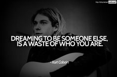 """Dreaming to be someone else is a waste of who you are."" -Kurt Cobain"