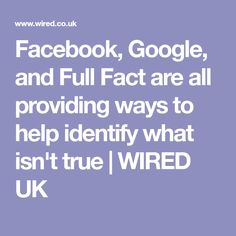 Facebook, Google, and Full Fact are all providing ways to help identify what isn't true | WIRED UK