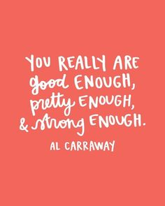You really are good enough, pretty enough and strong enough - Al Carraway