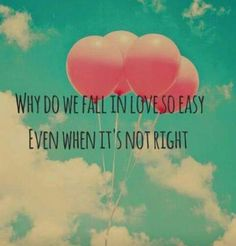 Why do we fall in love easy  Even when it's not right