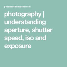 photography | understanding aperture, shutter speed, iso and exposure