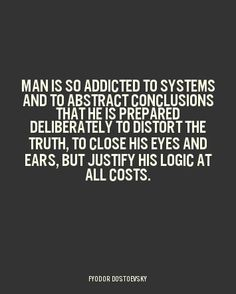 """Man is so addicted to systems and abstract conclusions that he is prepared deliberately to distort the truth, to close his eyes and ears, but justify his logic at all costs."" ~Fyodor Dostoevsky"
