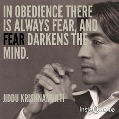 In obedience there is always fear, and fear darkens the mind ~ Jiddu Krishnamurti