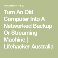 Turn An Old Computer Into A Networked Backup Or Streaming Machine | Lifehacker Australia