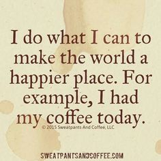Haha....you do not want to see me on any day without having my coffee first!!!! ;)