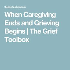 When Caregiving Ends and Grieving Begins