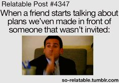 I'm always the one who isn't invited and I see them do this in front of me all the time.