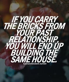 If you carry the bricks from your past relationship you will end up building the same house.