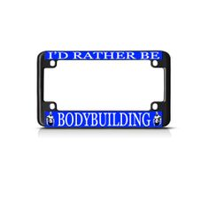 License Plate Frame Mall - I'D RATHER BE BODYBUILDING Black Bike Motorcycle License Plate Frame TagBorder, $15.99 (http://licenseplateframemall.com/id-rather-be-bodybuilding-black-bike-motorcycle-license-plate-frame-tagborder/)