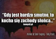 Gdy jest bardzo smutno, to - Mały Książę Someone To Love Me, My Love, Bookstagram, True Quotes, Life Is Beautiful, The Borrowers, Motto, Favorite Quotes, Quotations